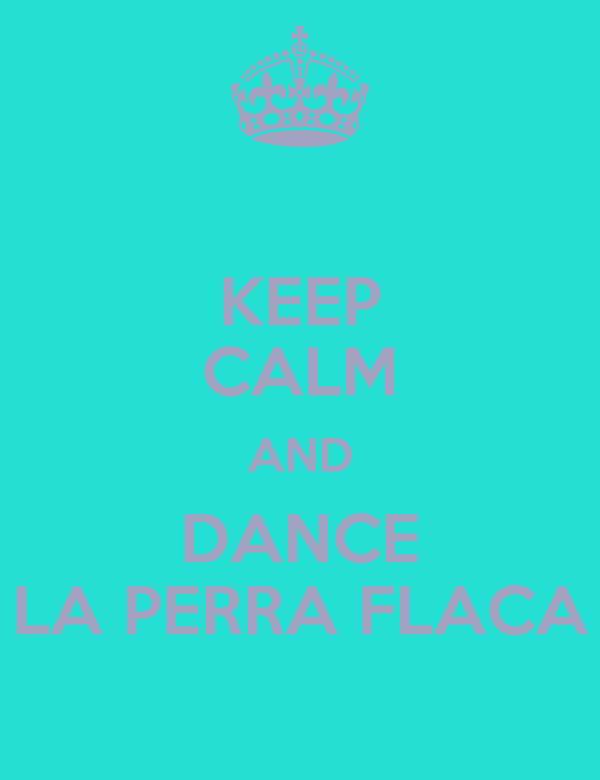 KEEP CALM AND DANCE LA PERRA FLACA