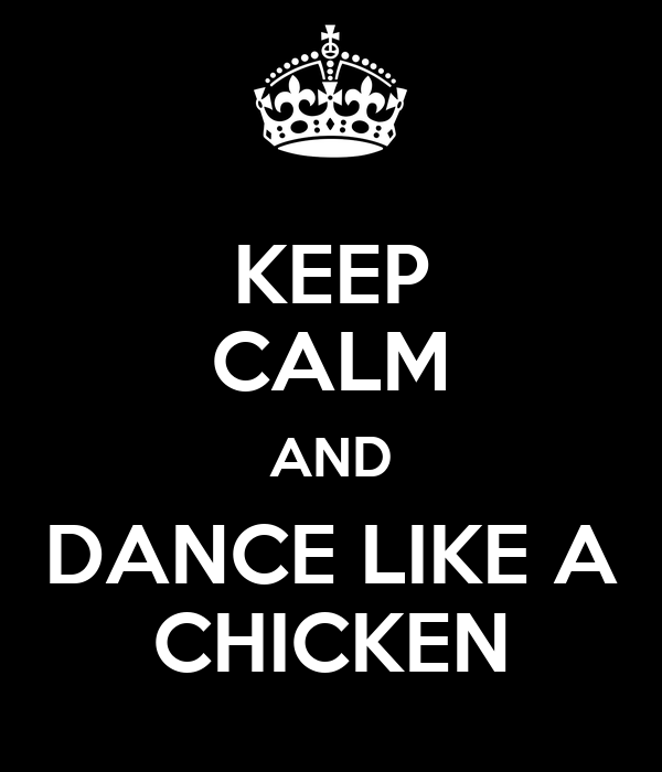 KEEP CALM AND DANCE LIKE A CHICKEN