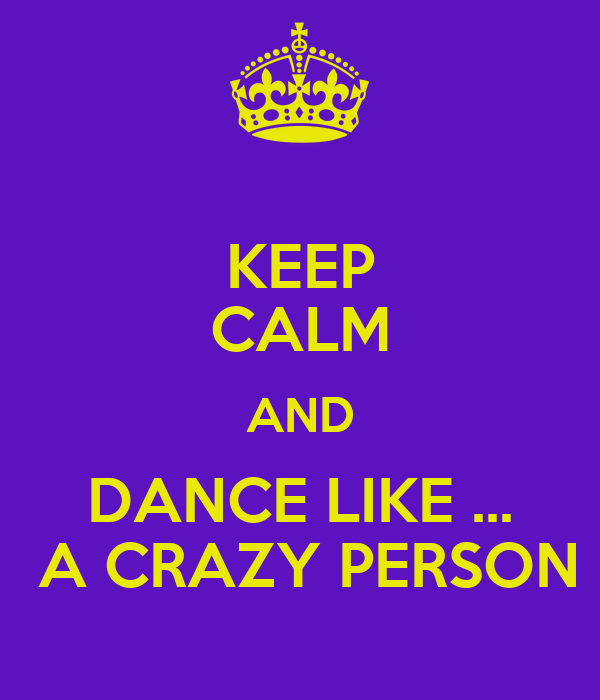 KEEP CALM AND DANCE LIKE ...  A CRAZY PERSON