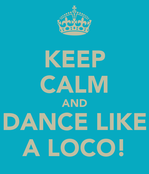 KEEP CALM AND DANCE LIKE A LOCO!