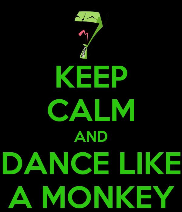 KEEP CALM AND DANCE LIKE A MONKEY