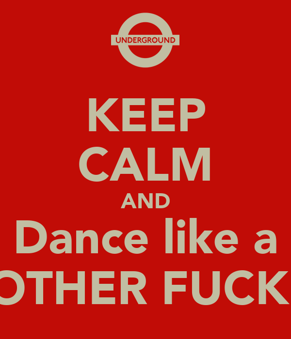 KEEP CALM AND Dance like a MOTHER FUCKER