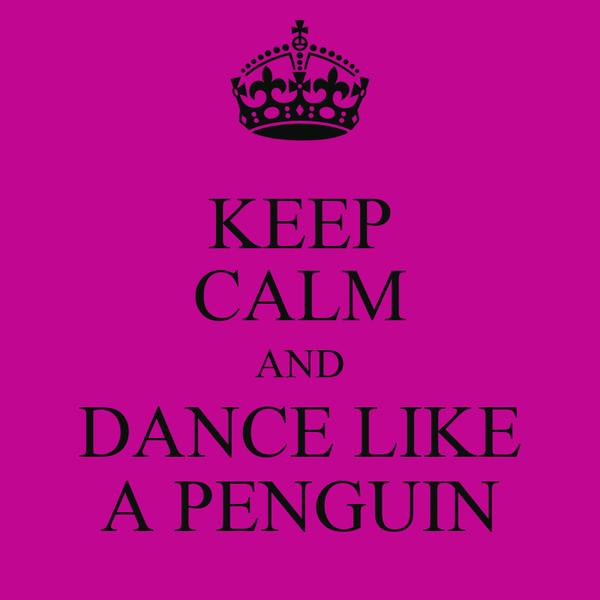 KEEP CALM AND DANCE LIKE A PENGUIN