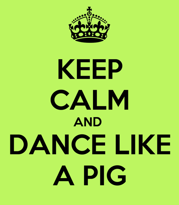 KEEP CALM AND  DANCE LIKE A PIG