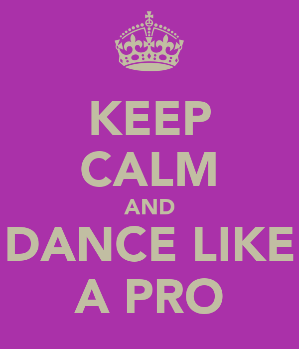 KEEP CALM AND DANCE LIKE A PRO