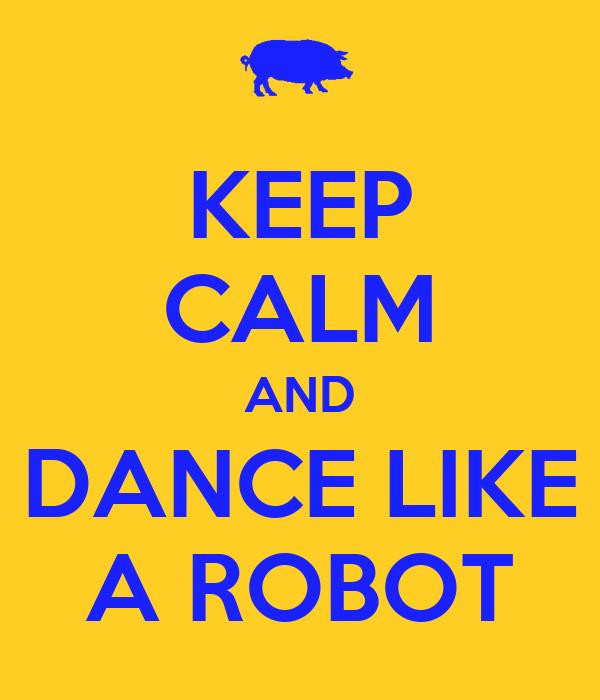KEEP CALM AND DANCE LIKE A ROBOT