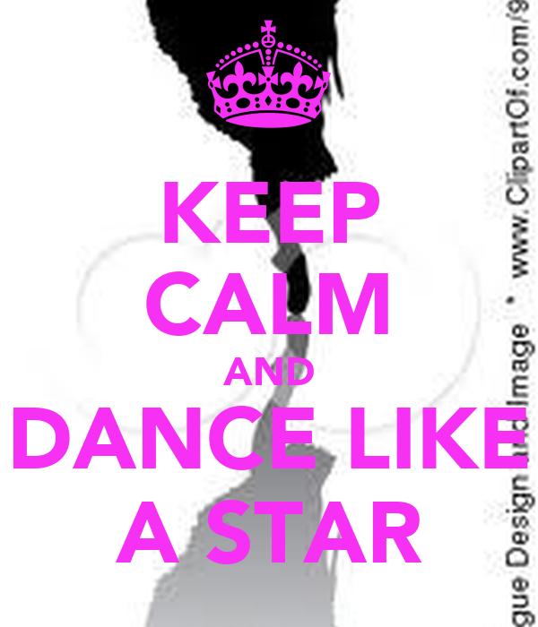 KEEP CALM AND DANCE LIKE A STAR
