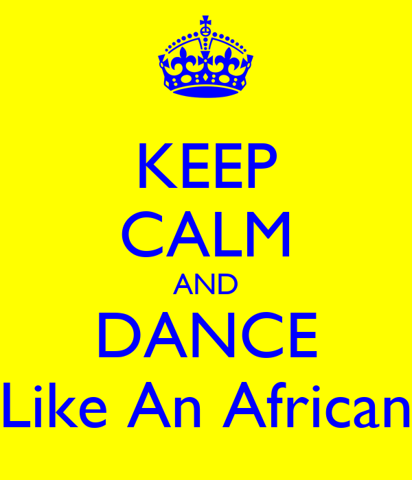 KEEP CALM AND DANCE Like An African