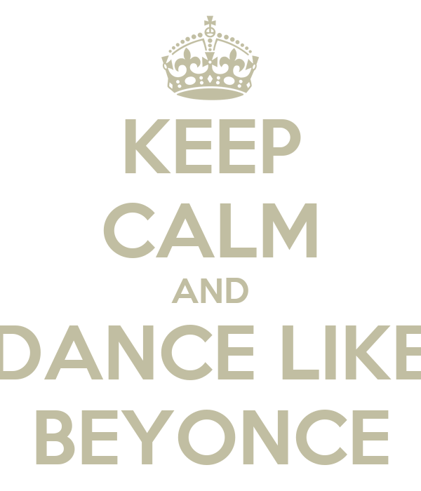 KEEP CALM AND DANCE LIKE BEYONCE
