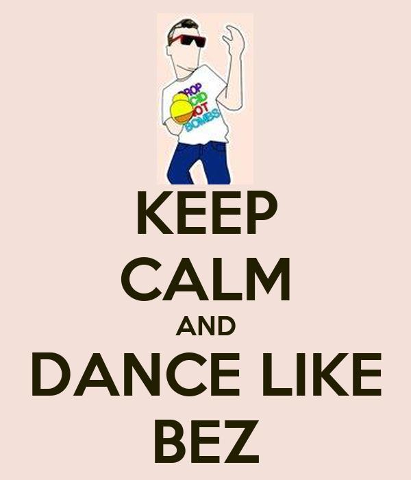 KEEP CALM AND DANCE LIKE BEZ