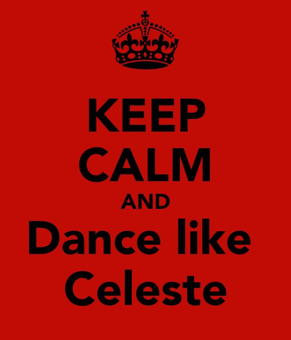 KEEP CALM AND Dance like  Celeste