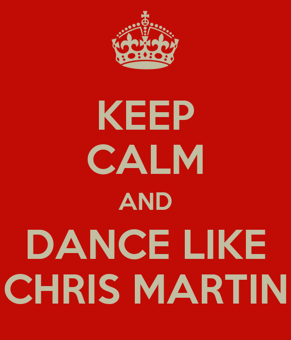 KEEP CALM AND DANCE LIKE CHRIS MARTIN