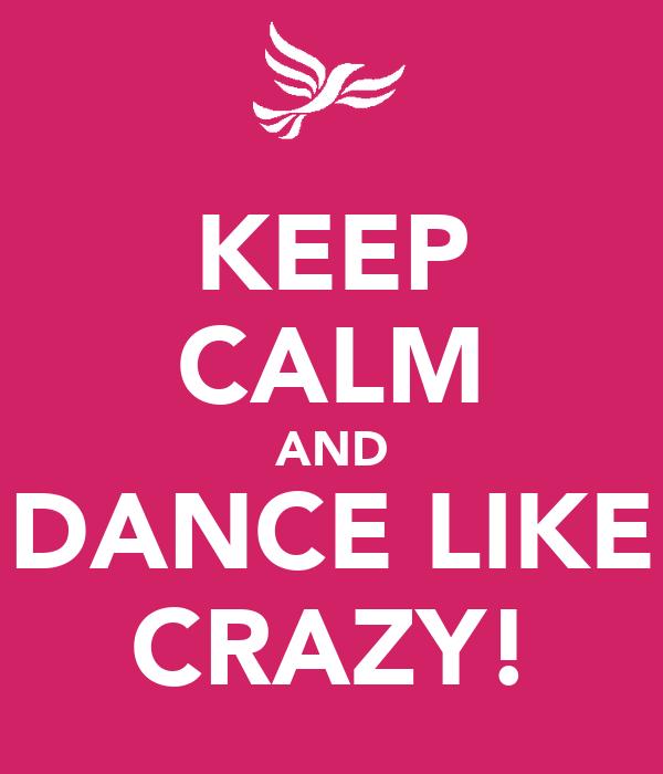 KEEP CALM AND DANCE LIKE CRAZY!