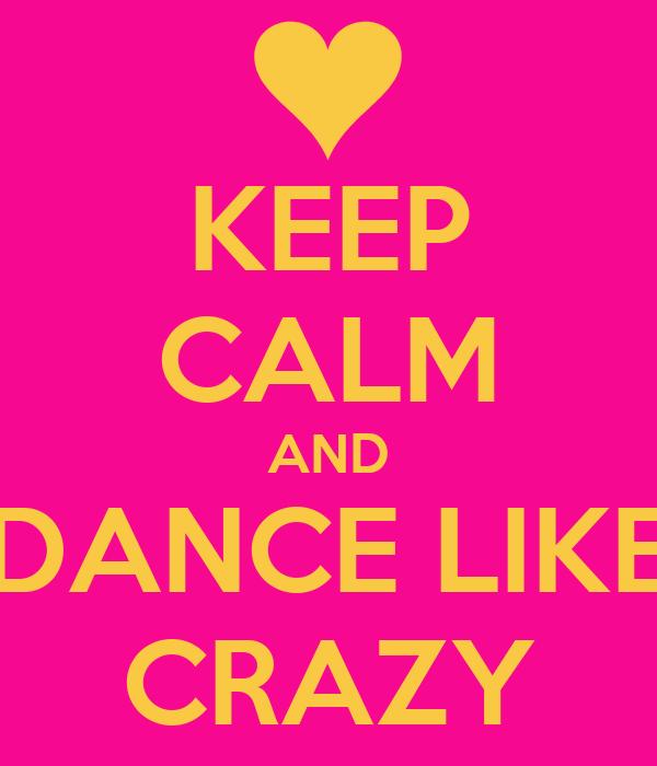 KEEP CALM AND DANCE LIKE CRAZY