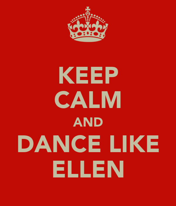 KEEP CALM AND DANCE LIKE ELLEN