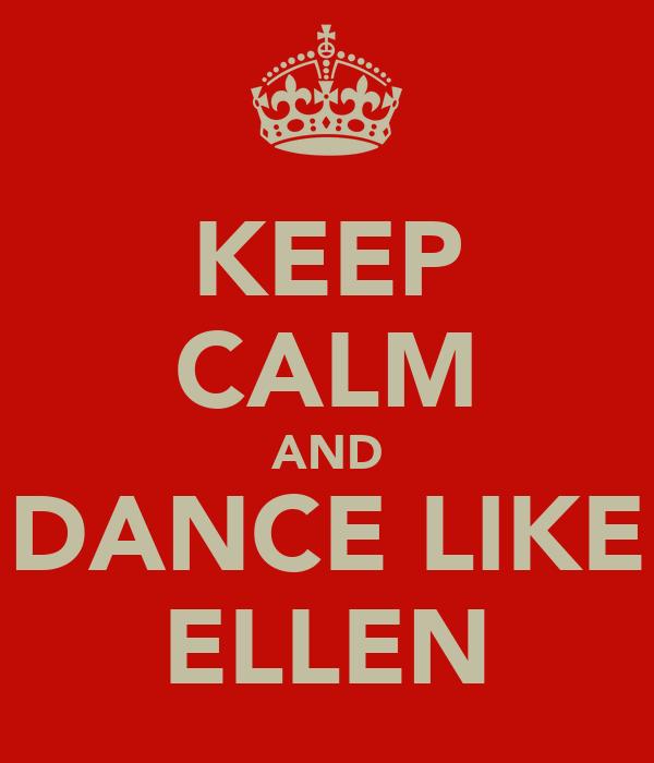 KEEP CALM AND DANCE LIKE ELLEN