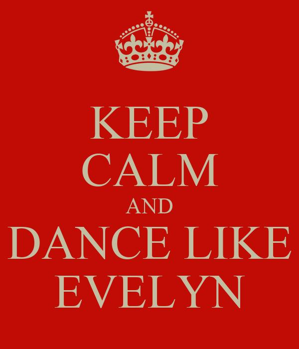 KEEP CALM AND DANCE LIKE EVELYN