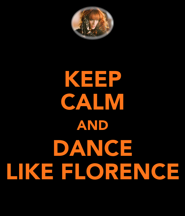 KEEP CALM AND DANCE LIKE FLORENCE