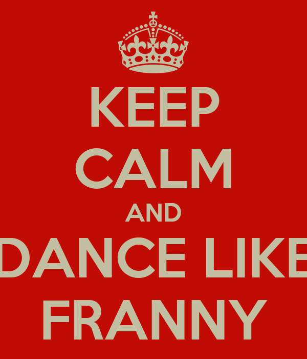 KEEP CALM AND DANCE LIKE FRANNY