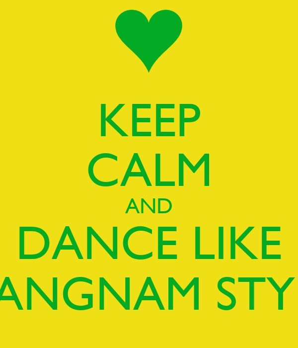 KEEP CALM AND DANCE LIKE GANGNAM STYLE