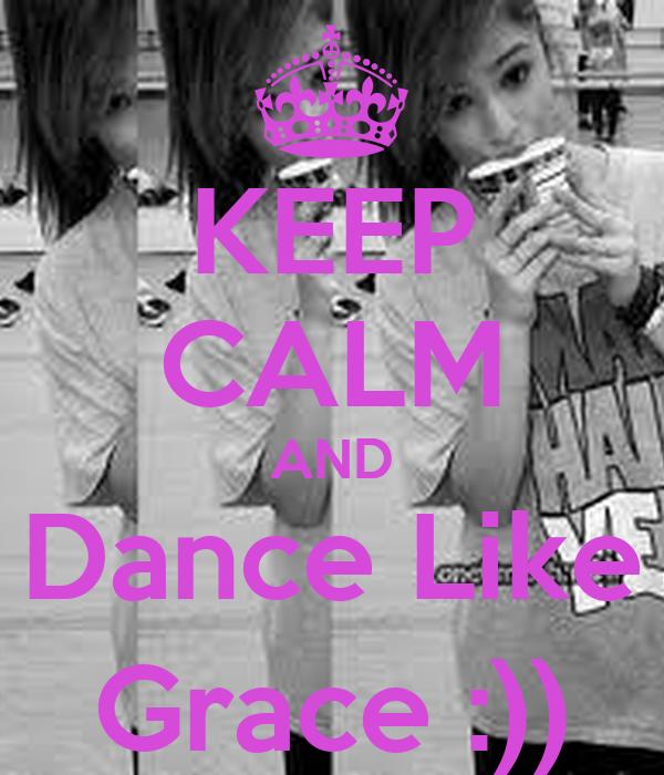 KEEP CALM AND Dance Like Grace :))