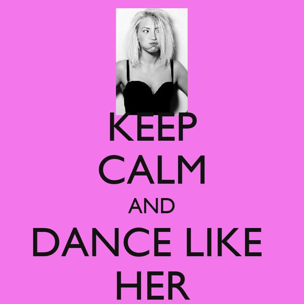 KEEP CALM AND DANCE LIKE  HER