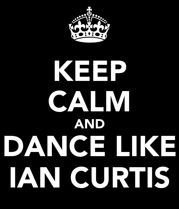 KEEP CALM AND DANCE LIKE IAN CURTIS