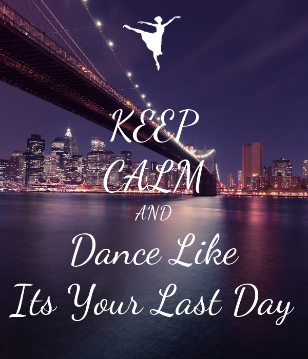 KEEP CALM AND Dance Like Its Your Last Day