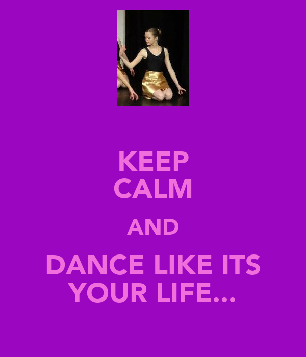 KEEP CALM AND DANCE LIKE ITS YOUR LIFE...