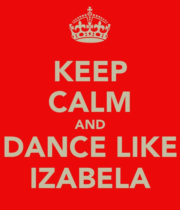 KEEP CALM AND DANCE LIKE IZABELA