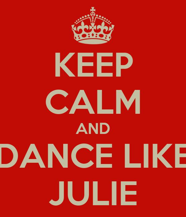 KEEP CALM AND DANCE LIKE JULIE