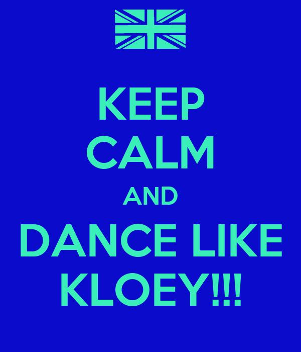KEEP CALM AND DANCE LIKE KLOEY!!!
