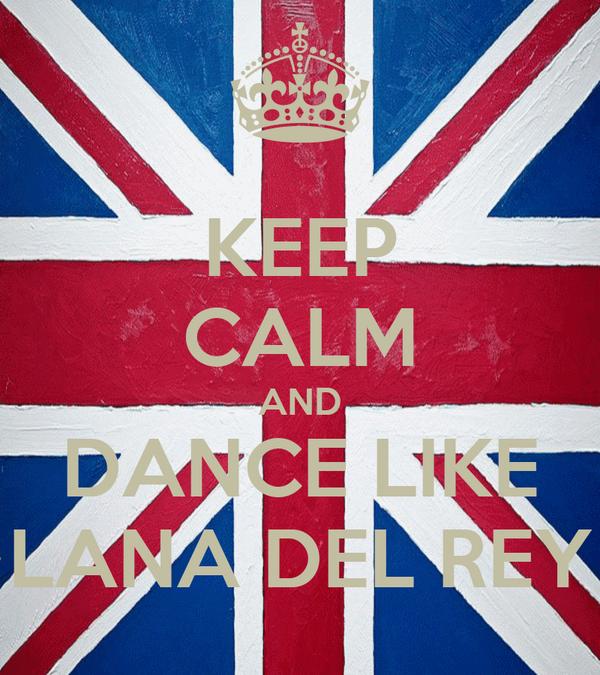 KEEP CALM AND DANCE LIKE LANA DEL REY