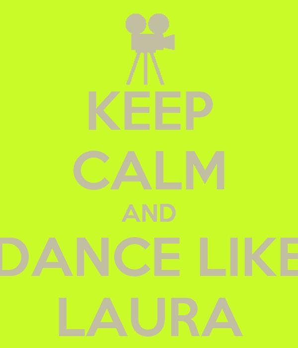 KEEP CALM AND DANCE LIKE LAURA