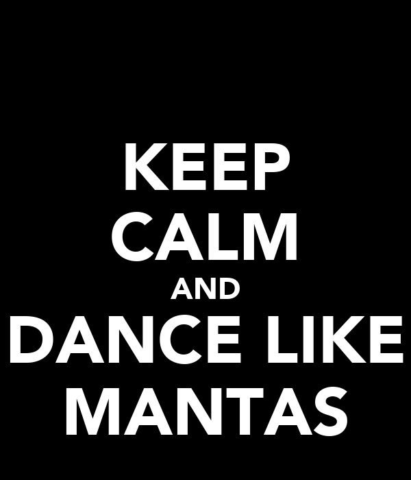KEEP CALM AND DANCE LIKE MANTAS