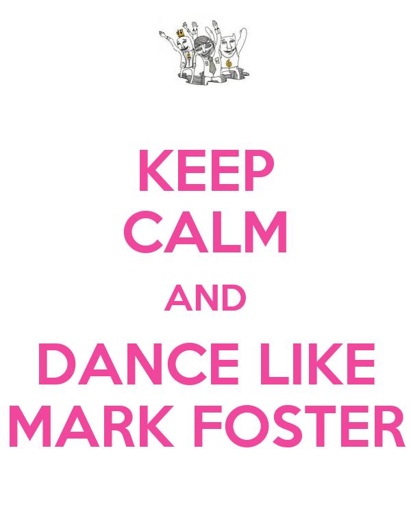 KEEP CALM AND DANCE LIKE MARK FOSTER
