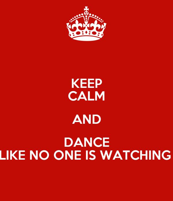 KEEP CALM AND DANCE LIKE NO ONE IS WATCHING
