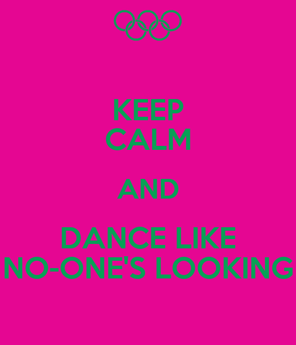 KEEP CALM AND DANCE LIKE NO-ONE'S LOOKING
