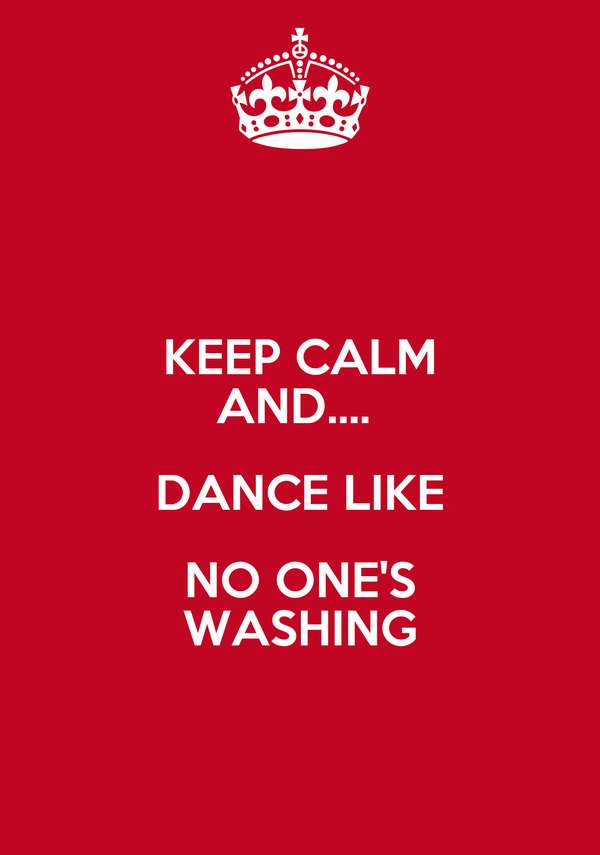 KEEP CALM AND....  DANCE LIKE NO ONE'S WASHING