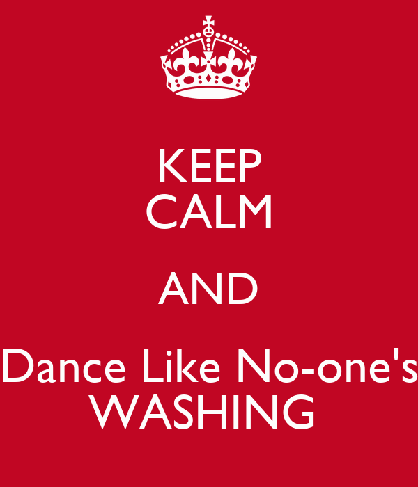 KEEP CALM AND Dance Like No-one's WASHING