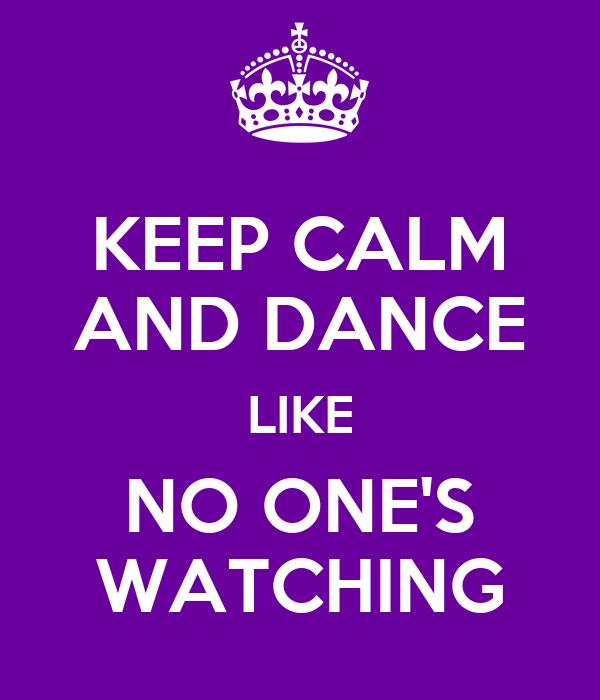 KEEP CALM AND DANCE LIKE NO ONE'S WATCHING