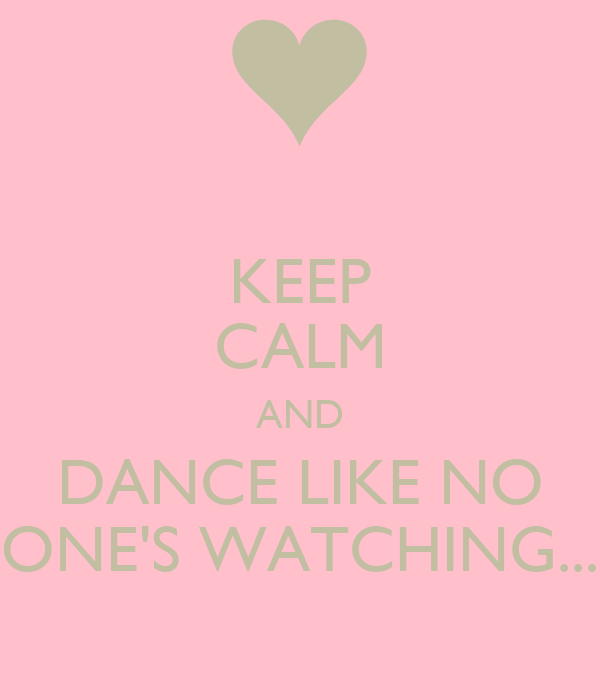 KEEP CALM AND DANCE LIKE NO ONE'S WATCHING...