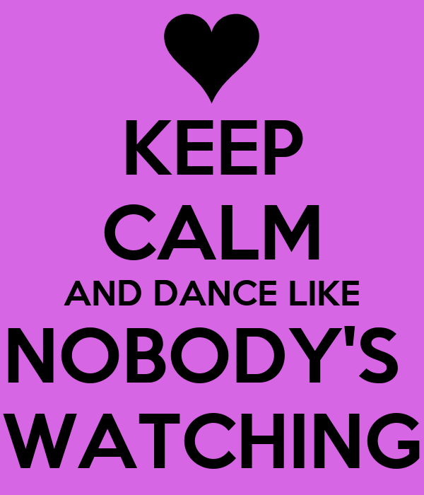 KEEP CALM AND DANCE LIKE NOBODY'S  WATCHING