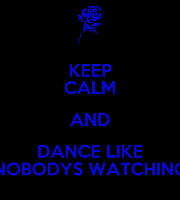 KEEP CALM AND DANCE LIKE NOBODYS WATCHING