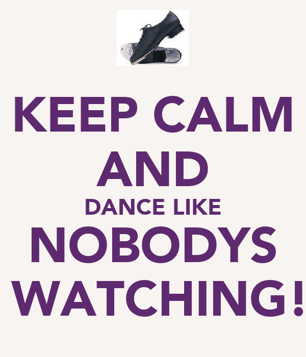 KEEP CALM AND DANCE LIKE NOBODYS  WATCHING!
