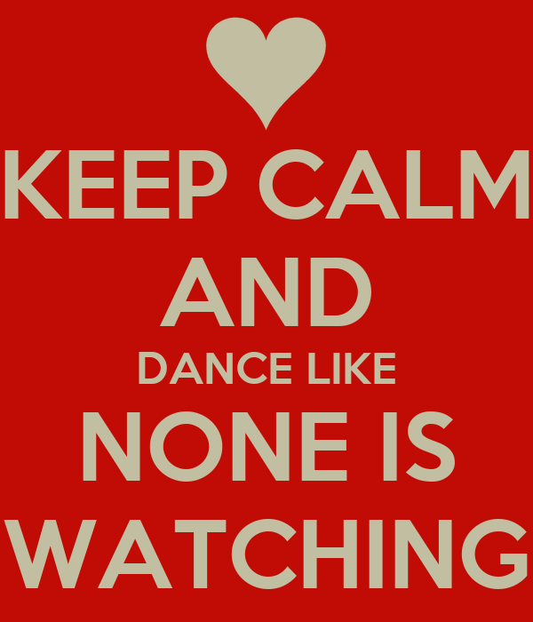 KEEP CALM AND DANCE LIKE NONE IS WATCHING