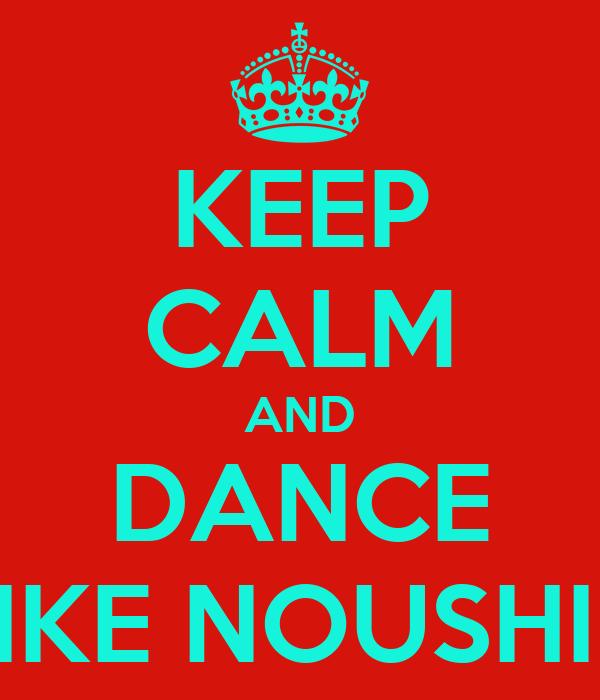 KEEP CALM AND DANCE LIKE NOUSHIN