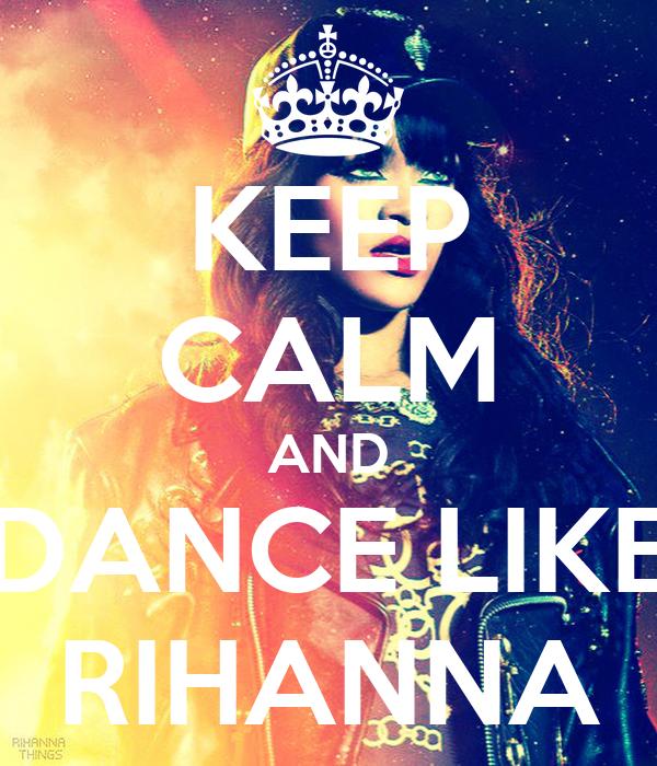 KEEP CALM AND DANCE LIKE RIHANNA