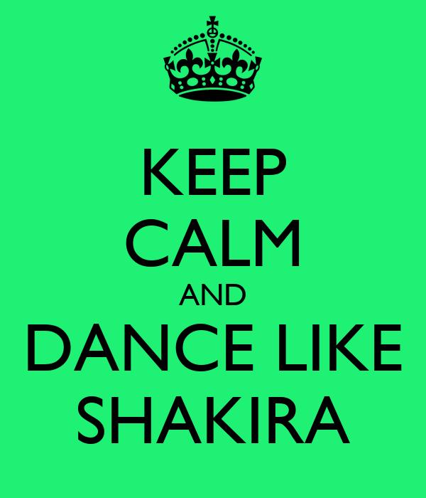 KEEP CALM AND DANCE LIKE SHAKIRA