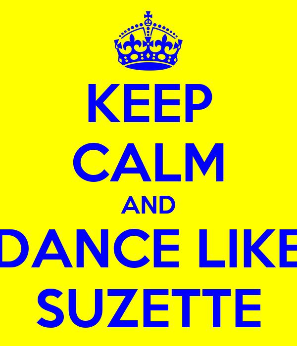 KEEP CALM AND DANCE LIKE SUZETTE